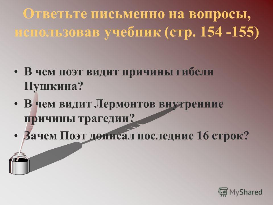 Ответьте письменно на вопросы, использовав учебник (стр. 154 -155) В чем поэт видит причины гибели Пушкина? В чем видит Лермонтов внутренние причины трагедии? Зачем Поэт дописал последние 16 строк?