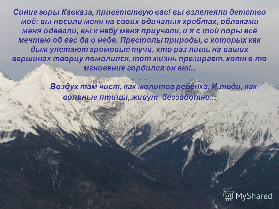 Синие горы Кавказа, приветствую вас! вы взлелеяли детство моё; вы носили меня на своих одичалых хребтах, облаками меня одевали, вы к небу меня приучали, и я с той поры всё мечтаю об вас да о небе. Престолы природы, с которых как дым улетают громовые