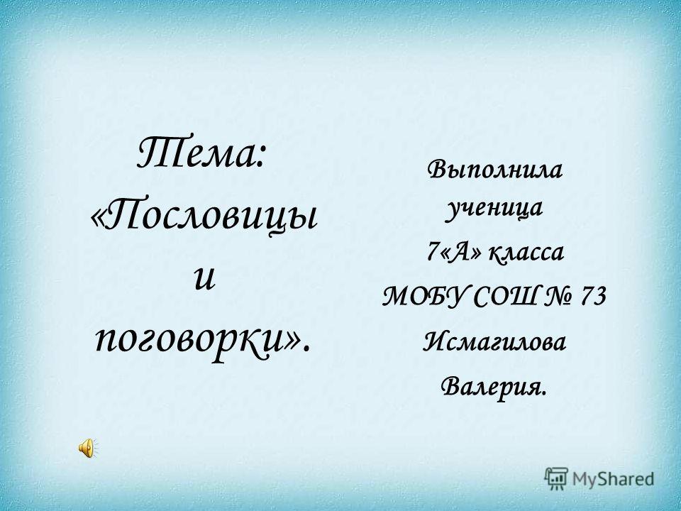 Тема: «Пословицы и поговорки». Выполнила ученица 7«А» класса МОБУ СОШ 73 Исмагилова Валерия.