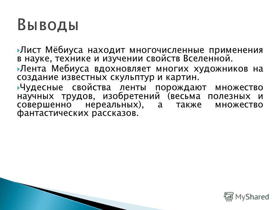 Лист Мёбиуса находит многочисленные применения в науке, технике и изучении свойств Вселенной. Лента Мебиуса вдохновляет многих художников на создание известных скульптур и картин. Чудесные свойства ленты порождают множество научных трудов, изобретени