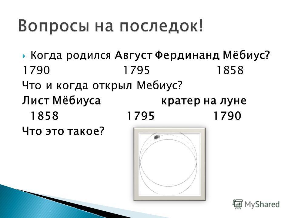 Когда родился Август Фердинанд Мёбиус? 1790 1795 1858 Что и когда открыл Мебиус? Лист Мёбиуса кратер на луне 1858 1795 1790 Что это такое?