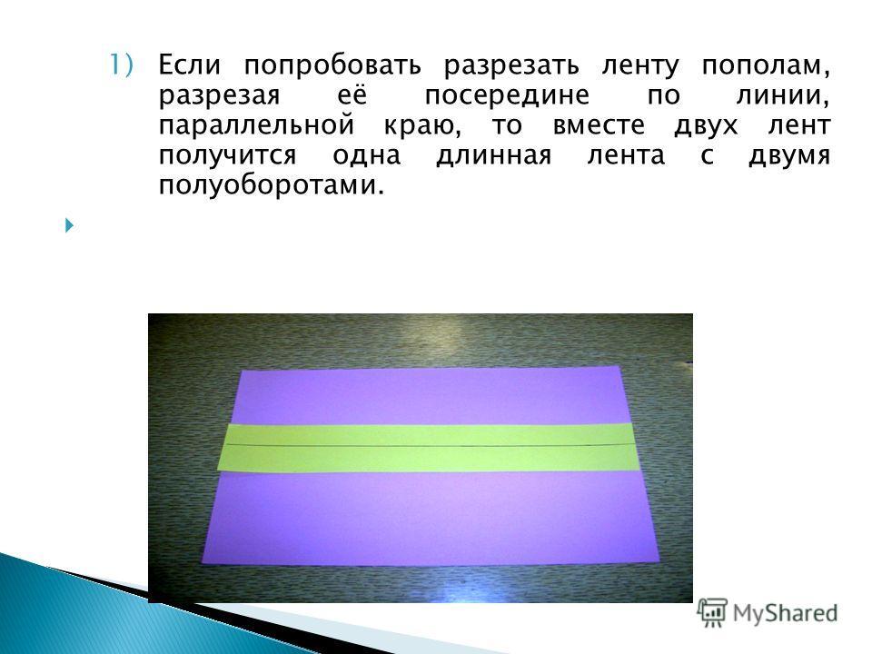 1)Если попробовать разрезать ленту пополам, разрезая её посередине по линии, параллельной краю, то вместе двух лент получится одна длинная лента с двумя полуоборотами.