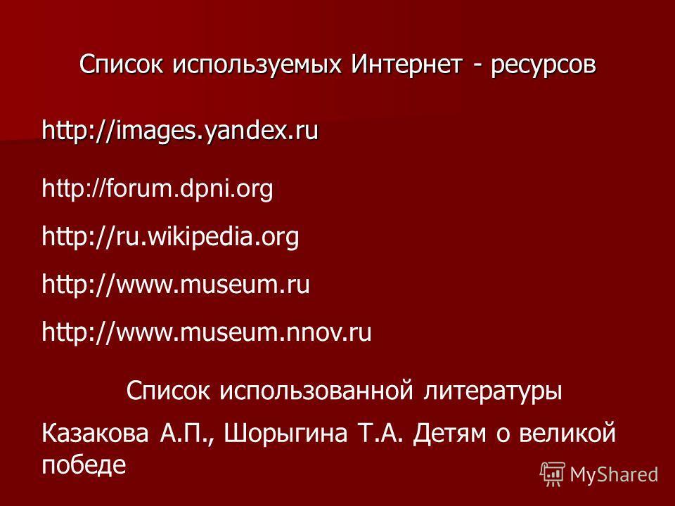 Список используемых Интернет - ресурсов http://images.yandex.ru http://forum.dpni.org http://ru.wikipedia.org http://www.museum.ru http://www.museum.nnov.ru Казакова А.П., Шорыгина Т.А. Детям о великой победе Список использованной литературы