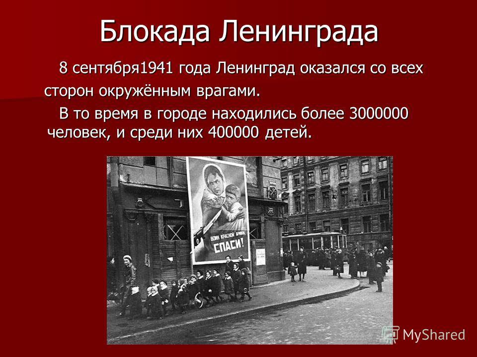 Блокада Ленинграда 8 сентября1941 года Ленинград оказался со всех 8 сентября1941 года Ленинград оказался со всех сторон окружённым врагами. сторон окружённым врагами. В то время в городе находились более 3000000 человек, и среди них 400000 детей. В т