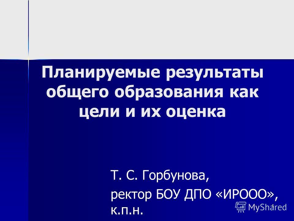 1 Планируемые результаты общего образования как цели и их оценка Т. С. Горбунова, ректор БОУ ДПО «ИРООО», к.п.н.