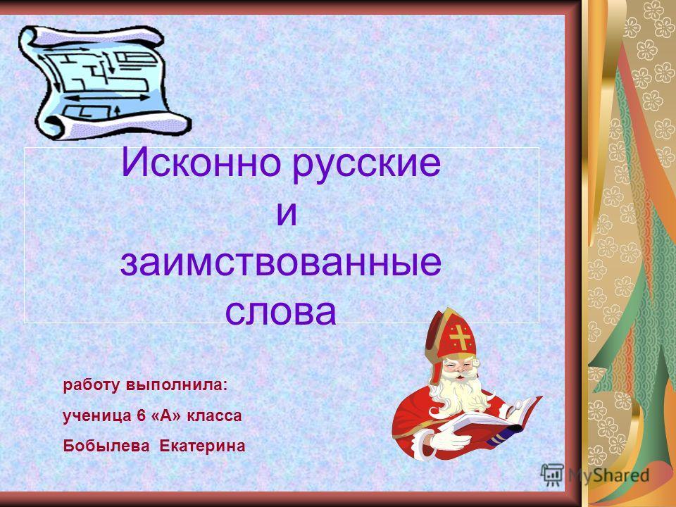 Исконно русские и заимствованные слова работу выполнила: ученица 6 «А» класса Бобылева Екатерина