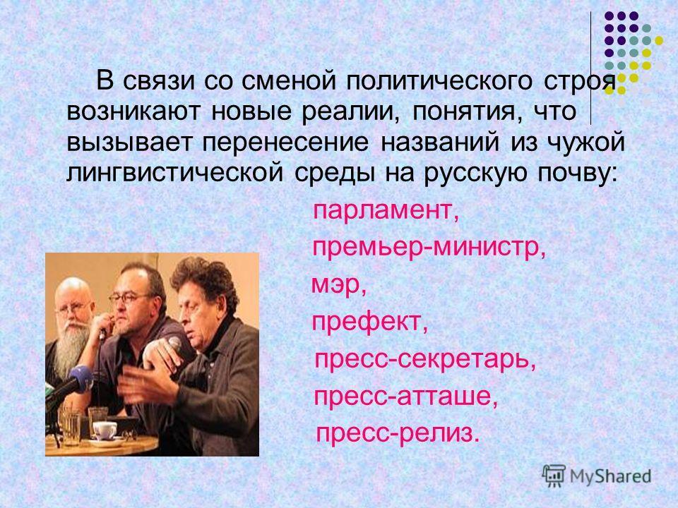 В связи со сменой политического строя возникают новые реалии, понятия, что вызывает перенесение названий из чужой лингвистической среды на русскую почву: парламент, премьер-министр, мэр, префект, пресс-секретарь, пресс-атташе, пресс-релиз.