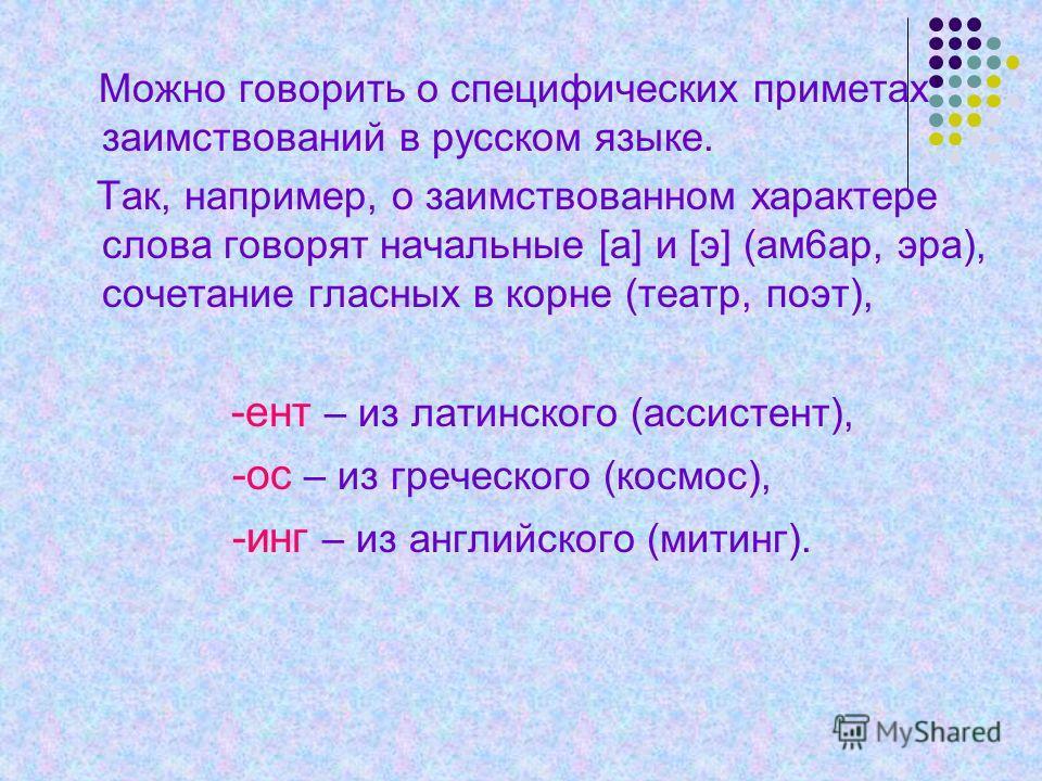 Можно говорить о специфических приметах заимствований в русском языке. Так, например, о заимствованном характере слова говорят начальные [а] и [э] (ам6ар, эра), сочетание гласных в корне (театр, поэт), -ент – из латинского (ассистент), -ос – из грече