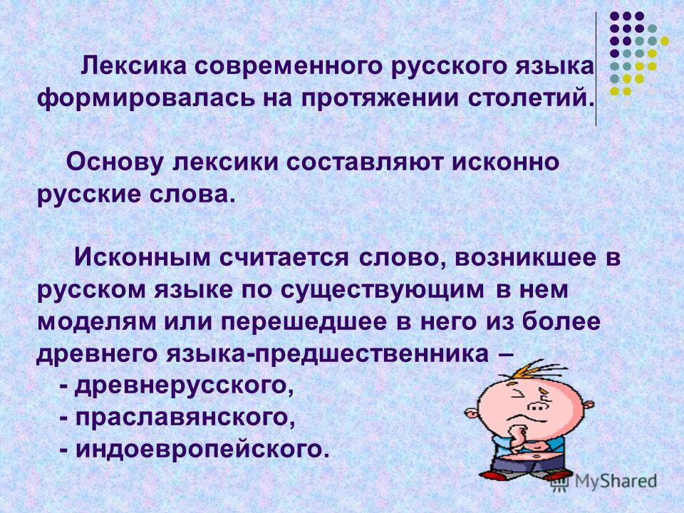 Лексика современного русского языка формировалась на протяжении столетий. Основу лексики составляют исконно русские слова. Исконным считается слово, возникшее в русском языке по существующим в нем моделям или перешедшее в него из более древнего языка