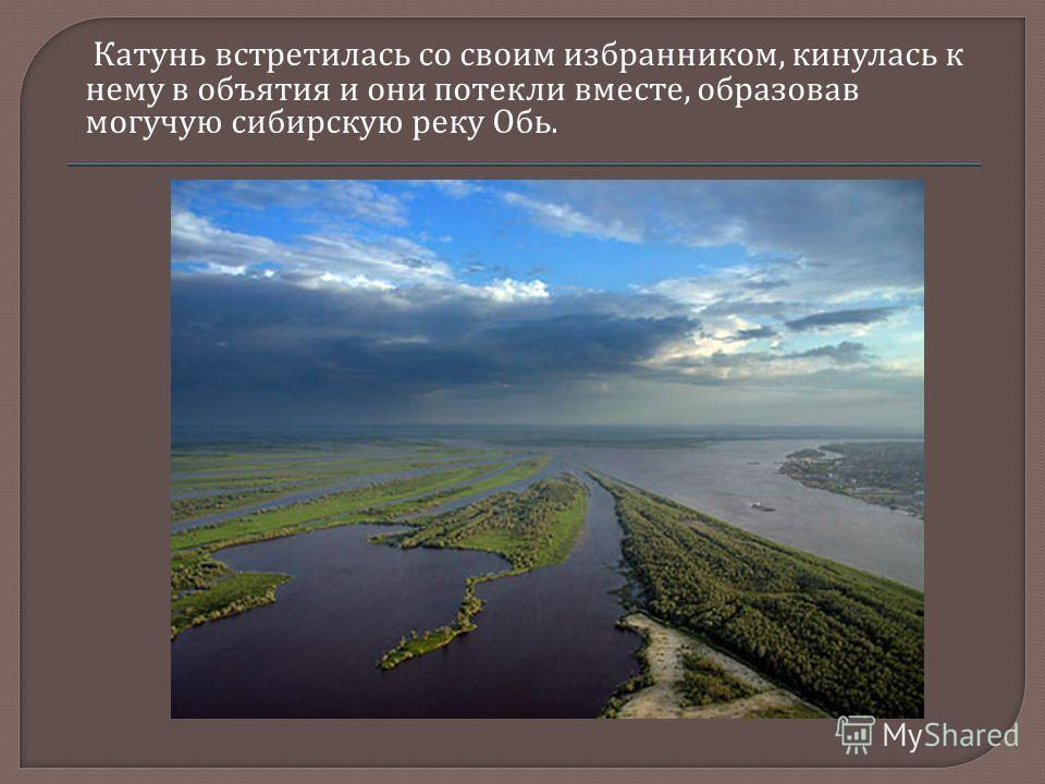 Катунь встретилась со своим избранником, кинулась к нему в объятия и они потекли вместе, образовав могучую сибирскую реку Обь.