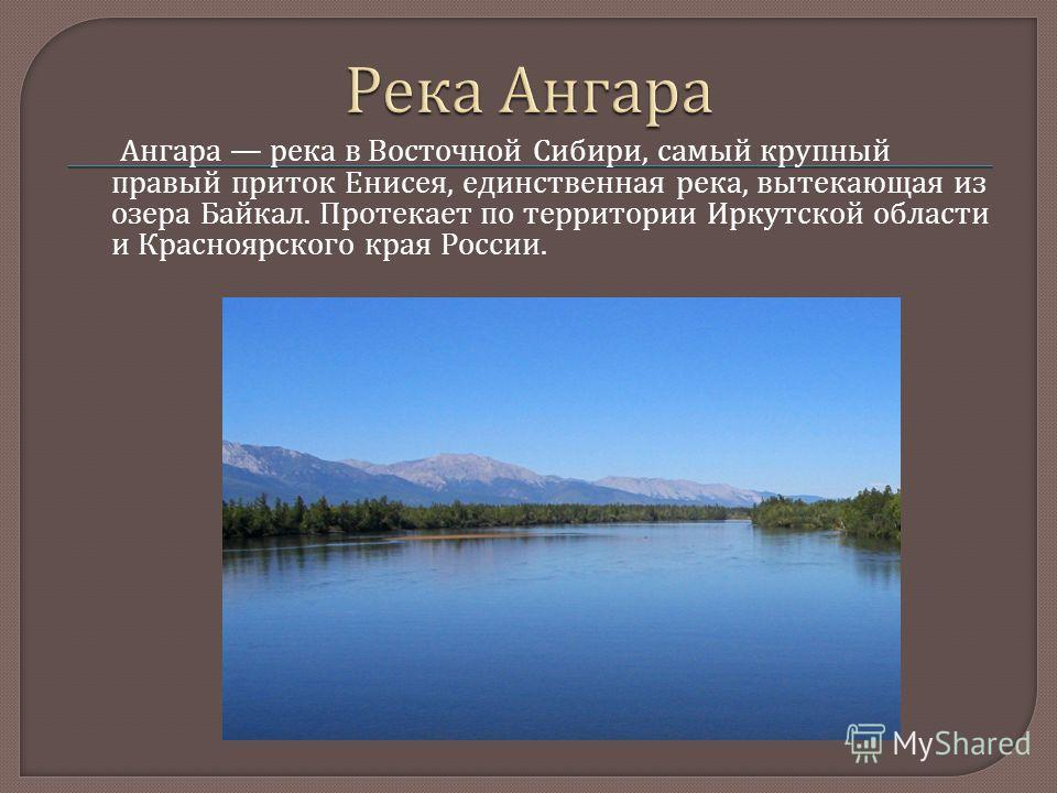 Ангара река в Восточной Сибири, самый крупный правый приток Енисея, единственная река, вытекающая из озера Байкал. Протекает по территории Иркутской области и Красноярского края России.
