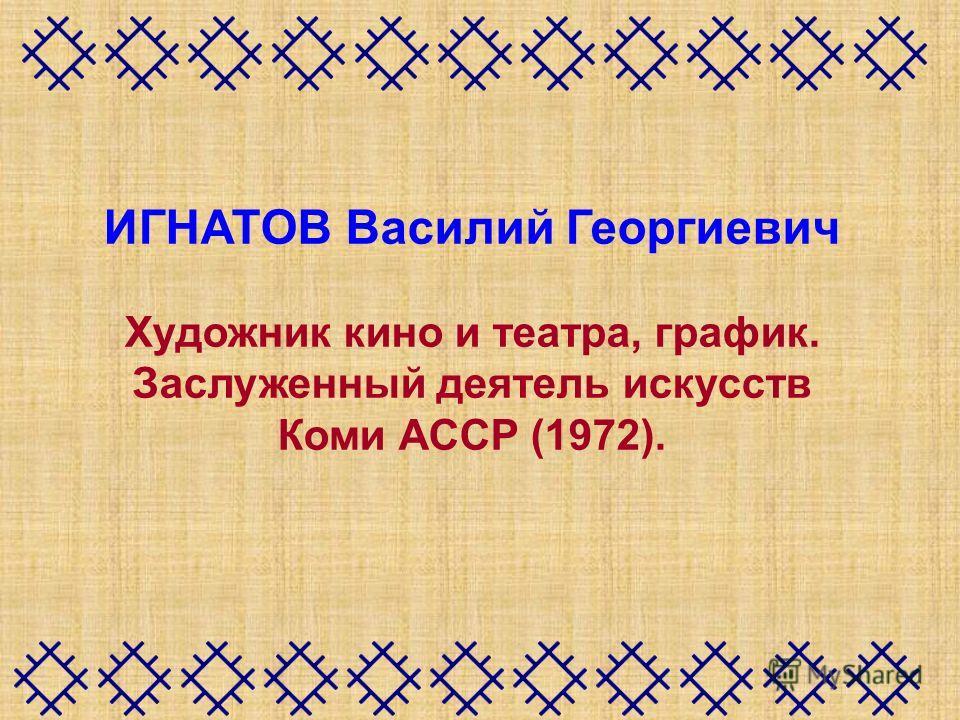 ИГНАТОВ Василий Георгиевич Художник кино и театра, график. Заслуженный деятель искусств Коми АССР (1972).
