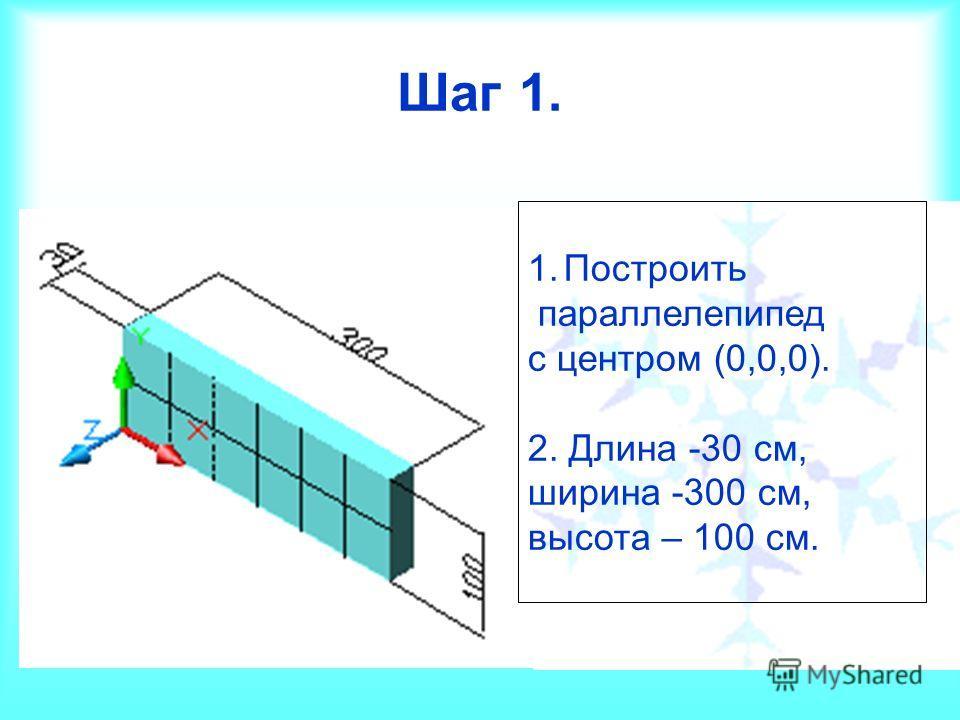 Шаг 1. 1.Построить параллелепипед с центром (0,0,0). 2. Длина -30 см, ширина -300 см, высота – 100 см.