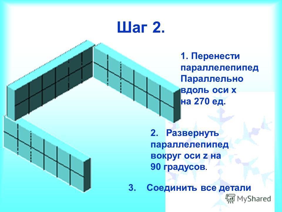 Шаг 2. 1.Перенести параллелепипед Параллельно вдоль оси х на 270 ед. 2. Развернуть параллелепипед вокруг оси z на 90 градусов. 3. Соединить все детали