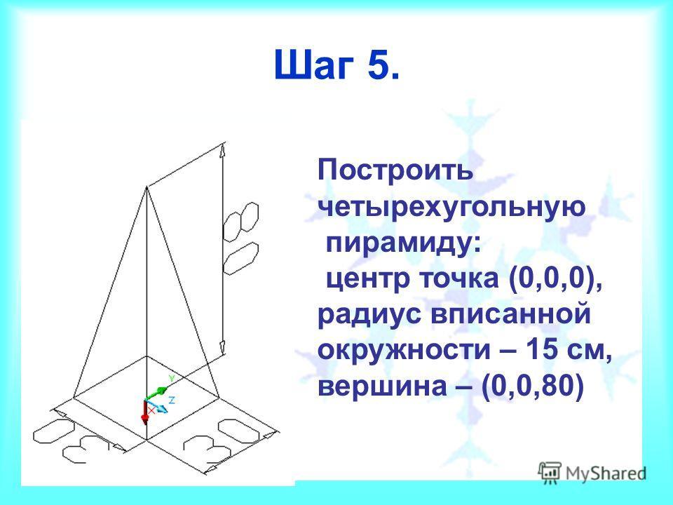 Шаг 5. Построить четырехугольную пирамиду: центр точка (0,0,0), радиус вписанной окружности – 15 см, вершина – (0,0,80)
