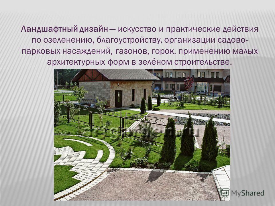 Ландшафтный дизайн искусство и практические действия по озеленению, благоустройству, организации садово- парковых насаждений, газонов, горок, применению малых архитектурных форм в зелёном строительстве.