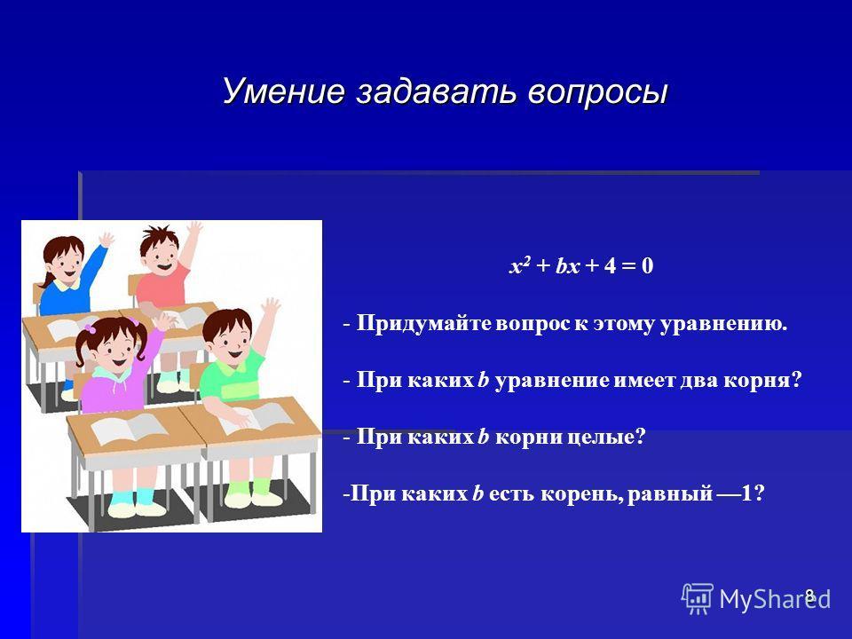 Умение задавать вопросы х 2 + bх + 4 = 0 - Придумайте вопрос к этому уравнению. - При каких b уравнение имеет два корня? - При каких b корни целые? -При каких b есть корень, равный 1? 8