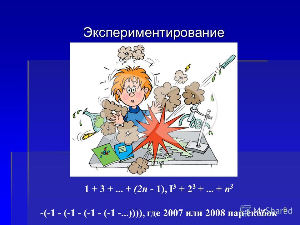 Экспериментирование 1 + 3 +... + (2п - 1), I 3 + 2 3 +... + п 3 -(-1 - (-1 - (-1 - (-1 -...)))), где 2007 или 2008 пар скобок 9