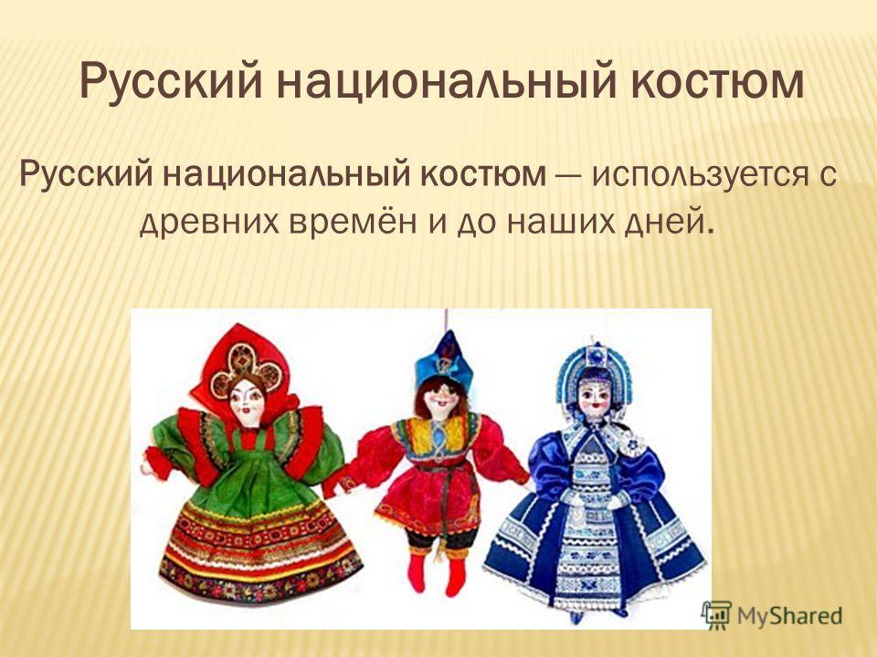 Русский национальный костюм Русский национальный костюм используется с древних времён и до наших дней.
