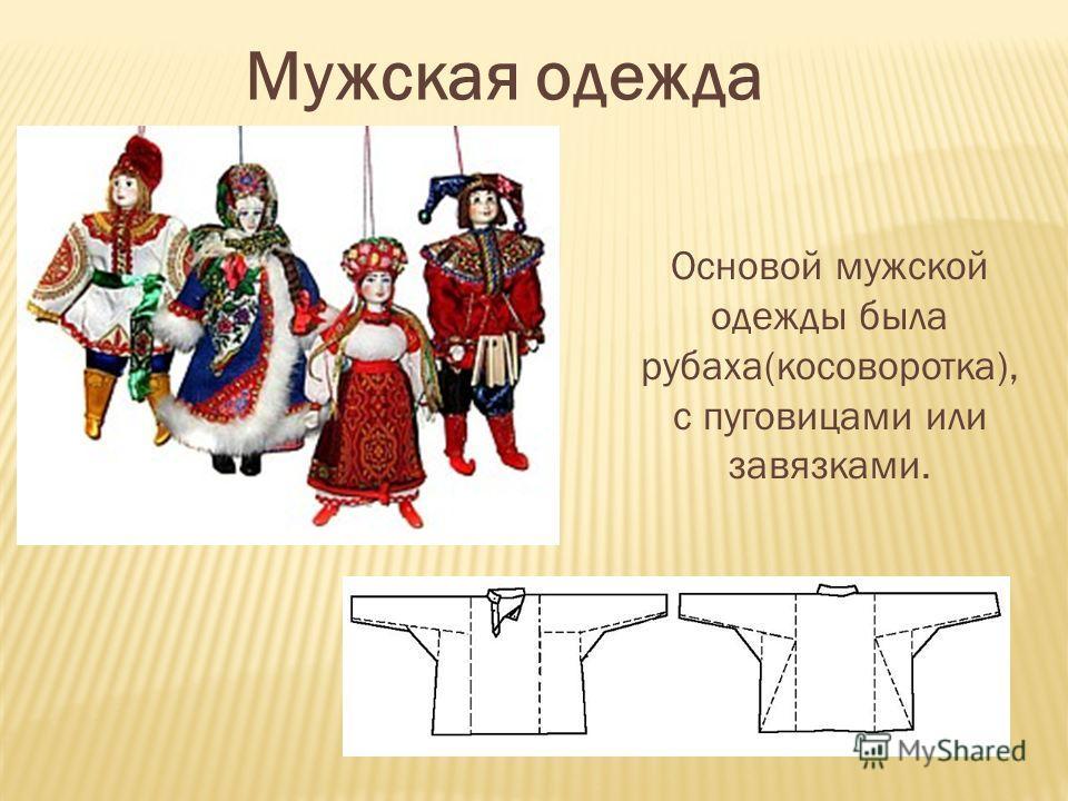 Мужская одежда Основой мужской одежды была рубаха(косоворотка), с пуговицами или завязками.