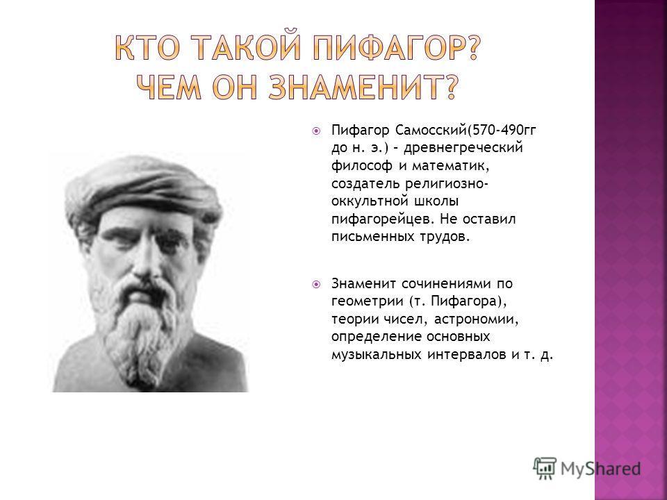 Пифагор Самосский(570-490гг до н. э.) – древнегреческий философ и математик, создатель религиозно- оккультной школы пифагорейцев. Не оставил письменных трудов. Знаменит сочинениями по геометрии (т. Пифагора), теории чисел, астрономии, определение осн