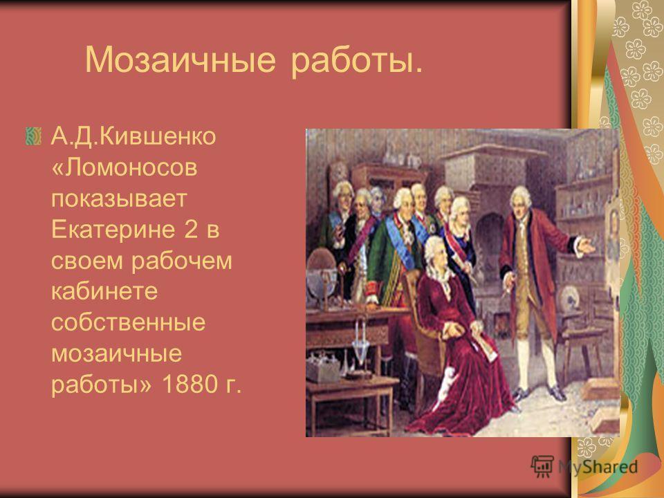 Мозаичные работы. А.Д.Кившенко «Ломоносов показывает Екатерине 2 в своем рабочем кабинете собственные мозаичные работы» 1880 г.