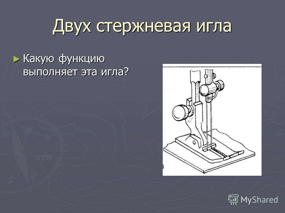 Двух стержневая игла Какую функцию выполняет эта игла? Какую функцию выполняет эта игла?