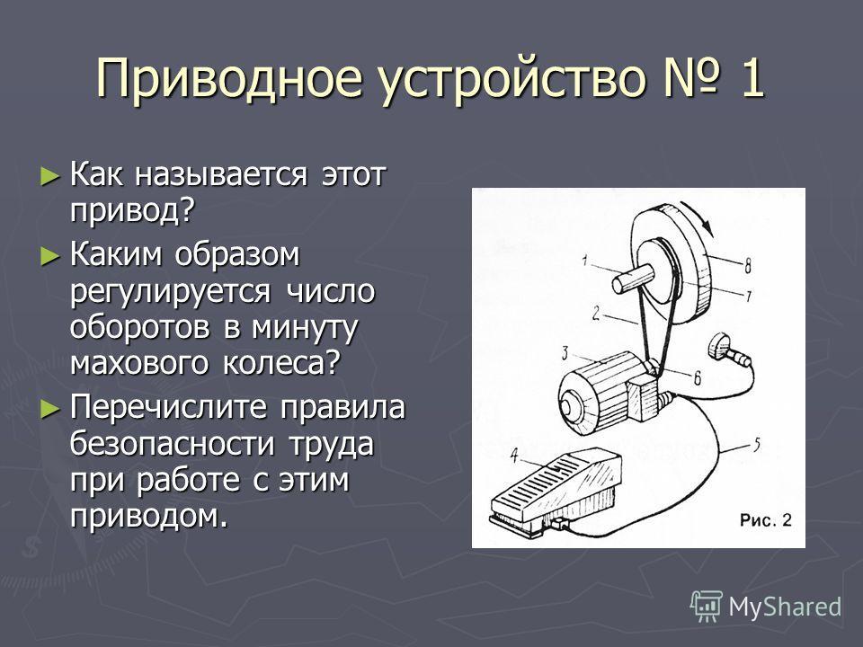Приводное устройство 1 Как называется этот привод? Как называется этот привод? Каким образом регулируется число оборотов в минуту махового колеса? Каким образом регулируется число оборотов в минуту махового колеса? Перечислите правила безопасности тр