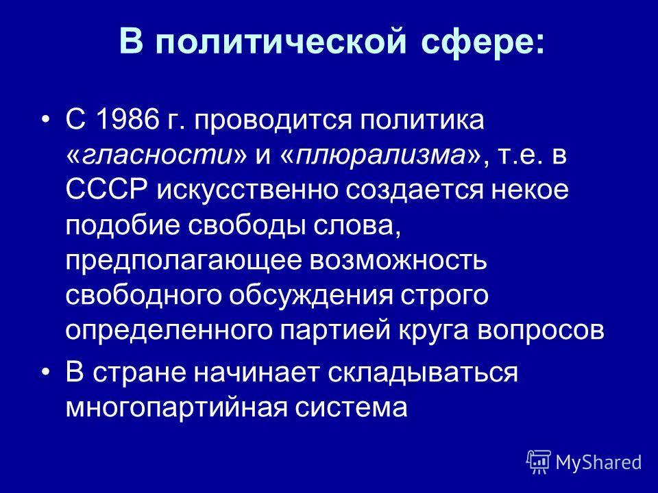 В политической сфере: С 1986 г. проводится политика «гласности» и «плюрализма», т.е. в СССР искусственно создается некое подобие свободы слова, предполагающее возможность свободного обсуждения строго определенного партией круга вопросов В стране начи