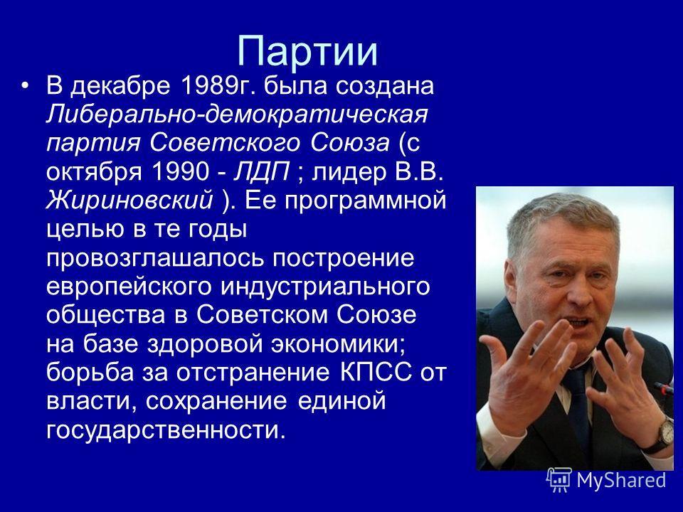 Партии В декабре 1989г. была создана Либерально-демократическая партия Советского Союза (с октября 1990 - ЛДП ; лидер В.В. Жириновский ). Ее программной целью в те годы провозглашалось построение европейского индустриального общества в Советском Союз