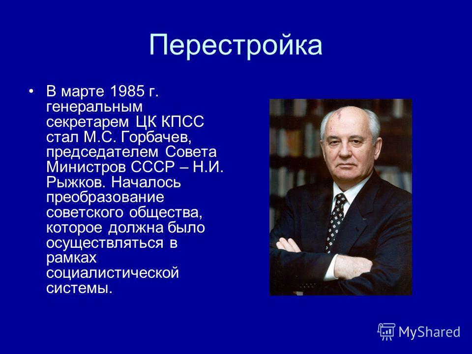 Перестройка В марте 1985 г. генеральным секретарем ЦК КПСС стал М.С. Горбачев, председателем Совета Министров СССР – Н.И. Рыжков. Началось преобразование советского общества, которое должна было осуществляться в рамках социалистической системы.