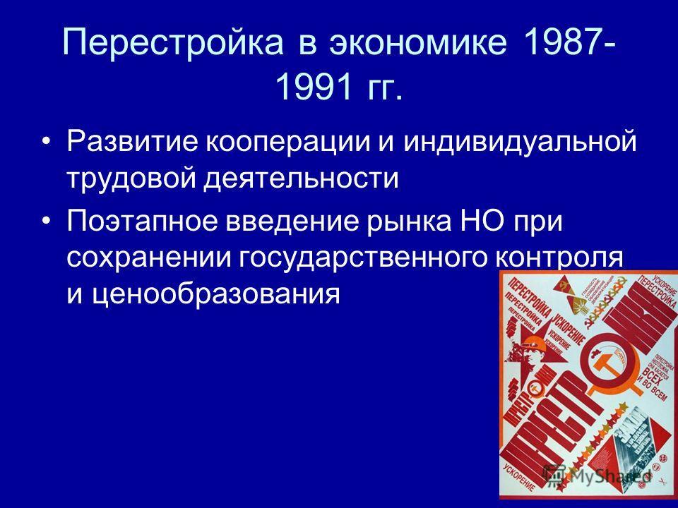Перестройка в экономике 1987- 1991 гг. Развитие кооперации и индивидуальной трудовой деятельности Поэтапное введение рынка НО при сохранении государственного контроля и ценообразования
