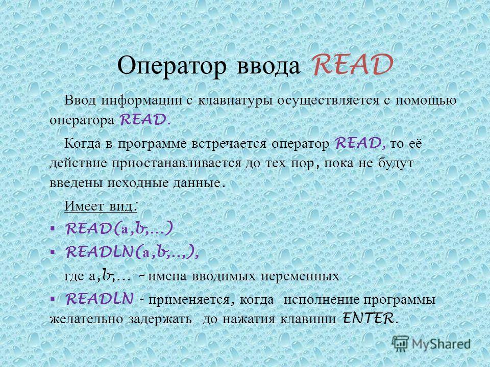 Ввод информации с клавиатуры осуществляется с помощью оператора READ. Когда в программе встречается оператор READ, то её действие приостанавливается до тех пор, пока не будут введены исходные данные. Имеет вид : READ( а,b,...) READLN( а,b,..,), где а