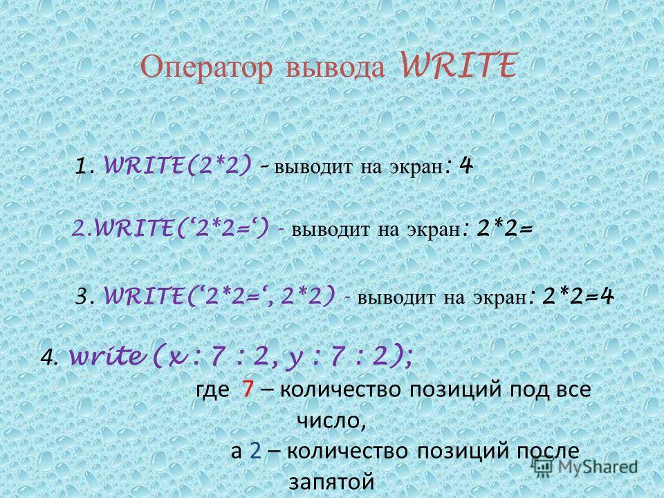 Оператор вывода WRITE 1. WRITE(2*2) – выводит на экран : 4 2.WRITE(2*2=) - выводит на экран : 2*2= 3. WRITE(2*2=, 2*2) - выводит на экран : 2*2=4 4. write (x : 7 : 2, y : 7 : 2); где 7 – количество позиций под все число, а 2 – количество позиций посл