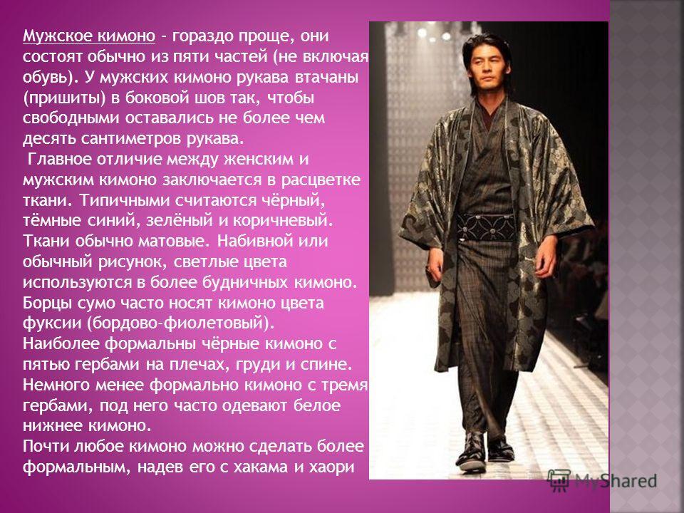 Мужское кимоно - гораздо проще, они состоят обычно из пяти частей (не включая обувь). У мужских кимоно рукава втачаны (пришиты) в боковой шов так, чтобы свободными оставались не более чем десять сантиметров рукава. Главное отличие между женским и муж