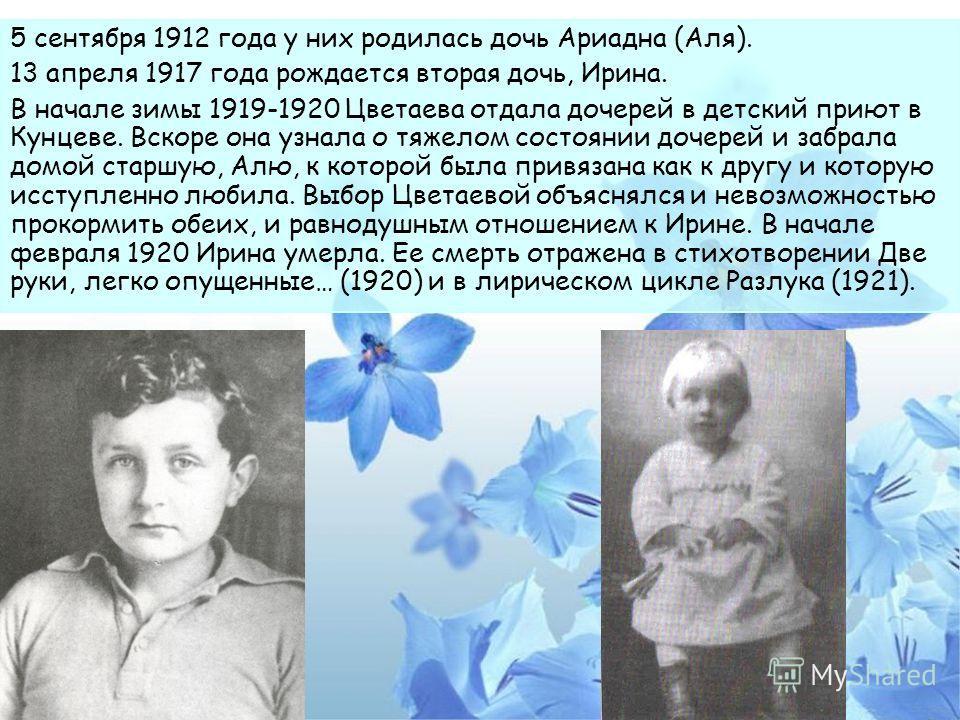 5 сентября 1912 года у них родилась дочь Ариадна (Аля). 13 апреля 1917 года рождается вторая дочь, Ирина. В начале зимы 1919-1920 Цветаева отдала дочерей в детский приют в Кунцеве. Вскоре она узнала о тяжелом состоянии дочерей и забрала домой старшую