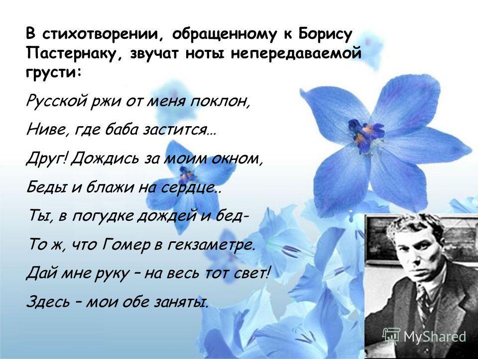 В стихотворении, обращенному к Борису Пастернаку, звучат ноты непередаваемой грусти: Русской ржи от меня поклон, Ниве, где баба застится… Друг! Дождись за моим окном, Беды и блажи на сердце.. Ты, в погудке дождей и бед- То ж, что Гомер в гекзаметре.