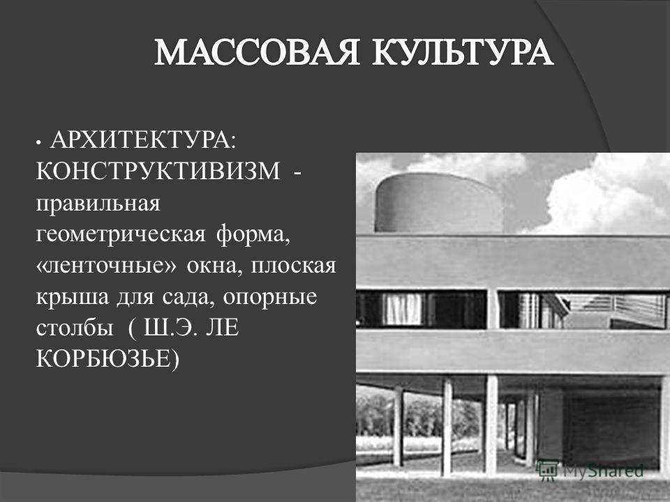 АРХИТЕКТУРА: КОНСТРУКТИВИЗМ - правильная геометрическая форма, «ленточные» окна, плоская крыша для сада, опорные столбы ( Ш.Э. ЛЕ КОРБЮЗЬЕ)