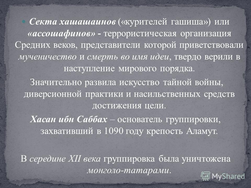 Секта хашашаинов («курителей гашиша») или «ассошафинов» - террористическая организация Средних веков, представители которой приветствовали мученичество и смерть во имя идеи, твердо верили в наступление мирового порядка. Значительно развила искусство