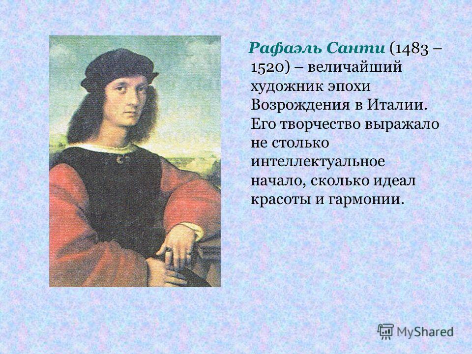 (1483 – 1520) Рафаэль Санти (1483 – 1520) – величайший художник эпохи Возрождения в Италии. Его творчество выражало не столько интеллектуальное начало, сколько идеал красоты и гармонии.