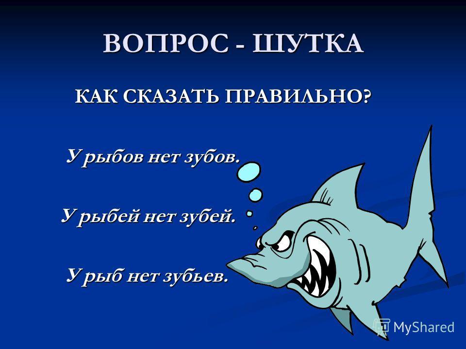 ВОПРОС - ШУТКА КАК СКАЗАТЬ ПРАВИЛЬНО? КАК СКАЗАТЬ ПРАВИЛЬНО? У рыбов нет зубов. У рыбов нет зубов. У рыбей нет зубей. У рыбей нет зубей. У рыб нет зубьев. У рыб нет зубьев.