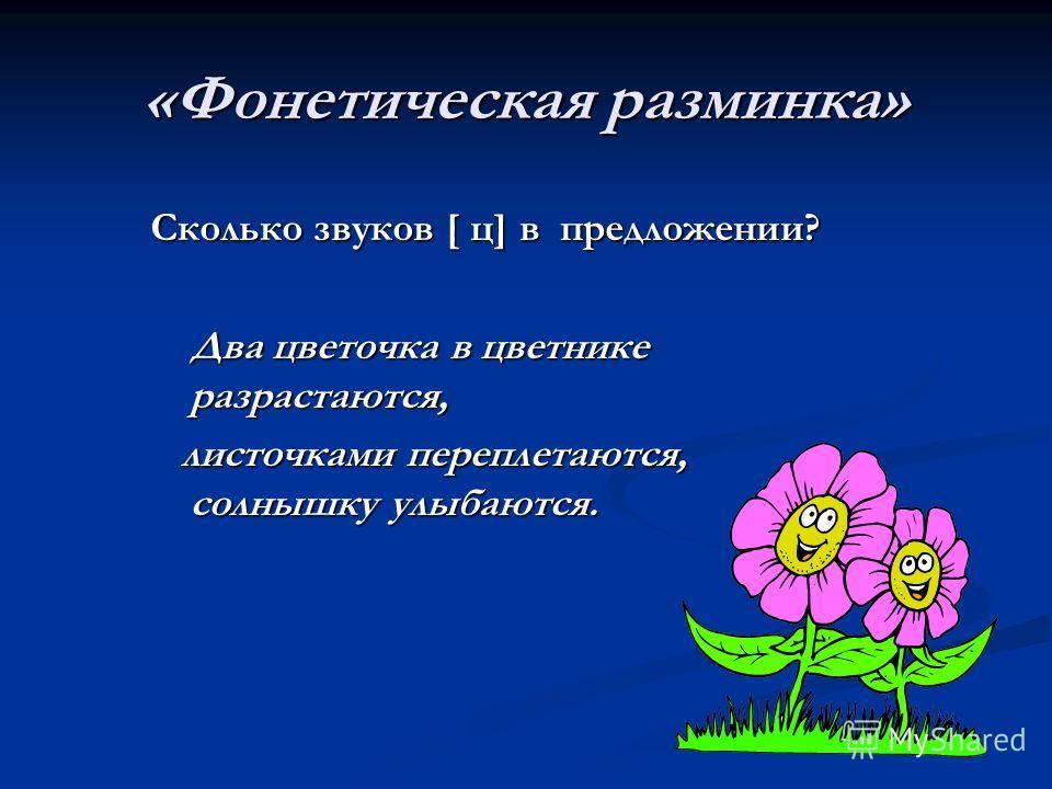 «Фонетическая разминка» Сколько звуков [ ц] в предложении? Два цветочка в цветнике разрастаются, листочками переплетаются, солнышку улыбаются.