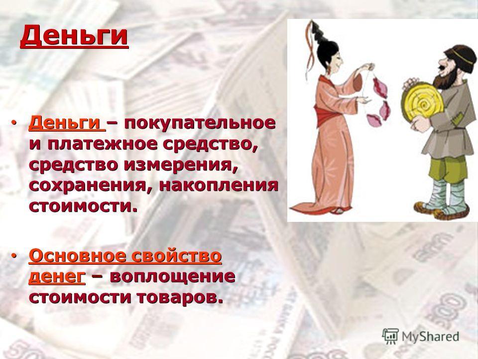 Деньги Деньги – покупательное и платежное средство, средство измерения, сохранения, накопления стоимости. Основное свойство денег – воплощение стоимости товаров. Деньги – покупательное и платежное средство, средство измерения, сохранения, накопления