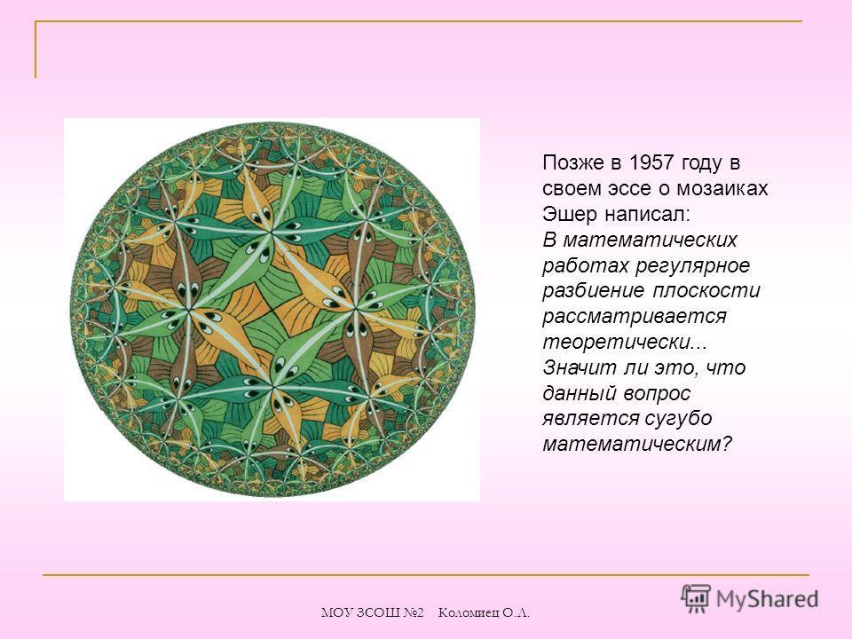 Позже в 1957 году в своем эссе о мозаиках Эшер написал: В математических работах регулярное разбиение плоскости рассматривается теоретически... Значит ли это, что данный вопрос является сугубо математическим? МОУ ЗСОШ 2 Коломиец О.Л.