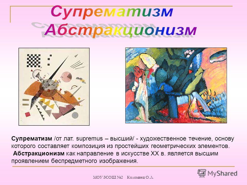 Супрематизм /от лат. supremus – высший/ - художественное течение, основу которого составляет композиция из простейших геометрических элементов. Абстракционизм как направление в искусстве XX в. является высшим проявлением беспредметного изображения. М