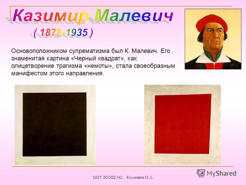 Основоположником супрематизма был К. Малевич. Его знаменитая картина «Черный квадрат», как олицетворение трагизма «немоты», стала своеобразным манифестом этого направления. МОУ ЗСОШ 2 Коломиец О.Л.