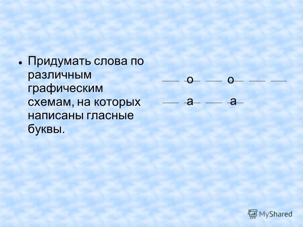 Придумать слова по различным графическим схемам, на которых написаны гласные буквы. о о а а