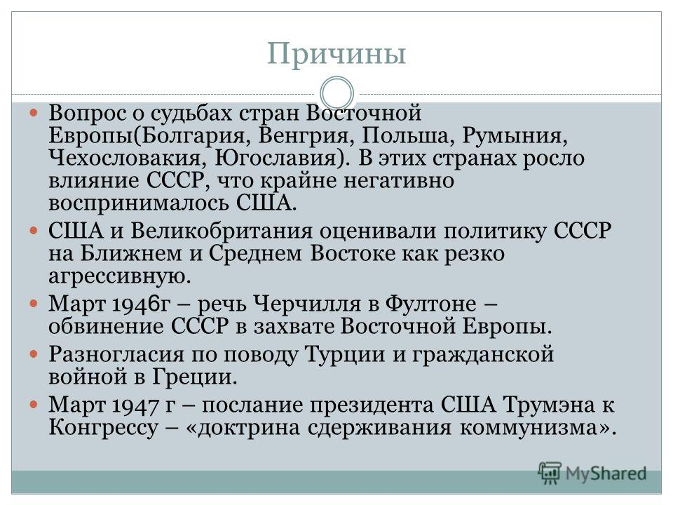Причины Вопрос о судьбах стран Восточной Европы(Болгария, Венгрия, Польша, Румыния, Чехословакия, Югославия). В этих странах росло влияние СССР, что крайне негативно воспринималось США. США и Великобритания оценивали политику СССР на Ближнем и Средне