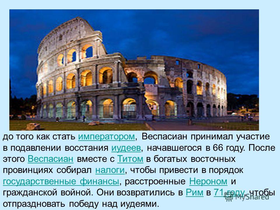 до того как стать императором, Веспасиан принимал участие в подавлении восстания иудеев, начавшегося в 66 году. После этого Веспасиан вместе с Титом в богатых восточных провинциях собирал налоги, чтобы привести в порядок государственные финансы, расс