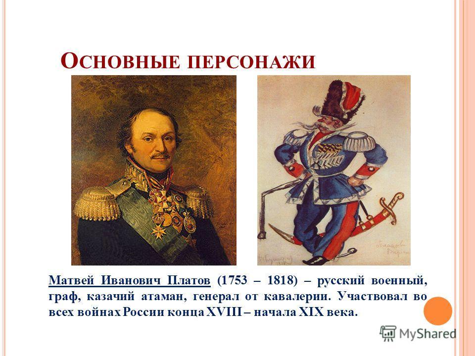 О СНОВНЫЕ ПЕРСОНАЖИ Матвей Иванович Платов (1753 – 1818) – русский военный, граф, казачий атаман, генерал от кавалерии. Участвовал во всех войнах России конца XVIII – начала XIX века.